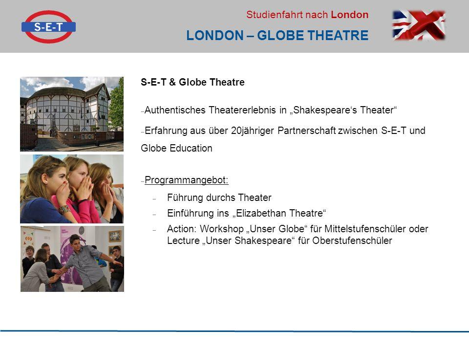 """Studienfahrt nach London LONDON – GLOBE THEATRE S-E-T & Globe Theatre  Authentisches Theatererlebnis in """"Shakespeare's Theater  Erfahrung aus über 20jähriger Partnerschaft zwischen S-E-T und Globe Education  Programmangebot:  Führung durchs Theater  Einführung ins """"Elizabethan Theatre  Action: Workshop """"Unser Globe für Mittelstufenschüler oder Lecture """"Unser Shakespeare für Oberstufenschüler"""