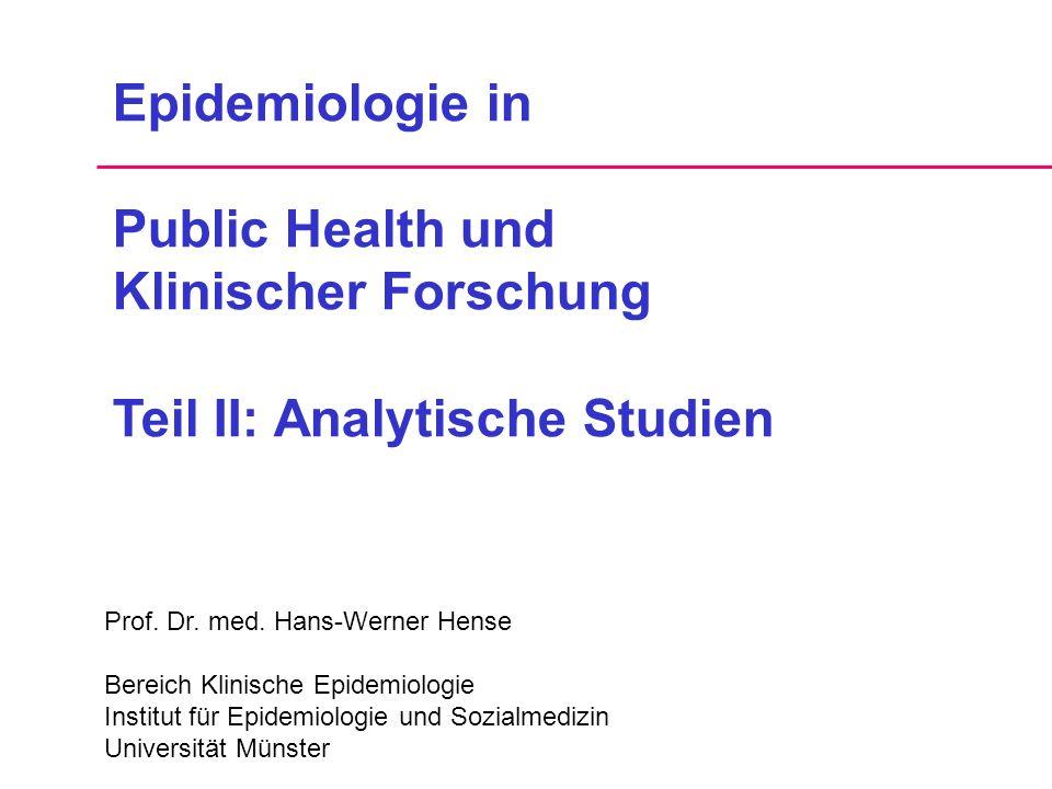 Epidemiologie in Public Health und Klinischer Forschung Teil II: Analytische Studien Prof. Dr. med. Hans-Werner Hense Bereich Klinische Epidemiologie