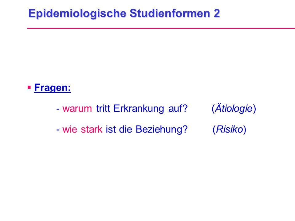 Epidemiologische Studienformen 2  Fragen: - warum tritt Erkrankung auf? (Ätiologie) - wie stark ist die Beziehung? (Risiko)