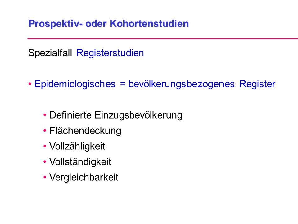 Prospektiv- oder Kohortenstudien Spezialfall Registerstudien Epidemiologisches = bevölkerungsbezogenes Register Definierte Einzugsbevölkerung Flächend