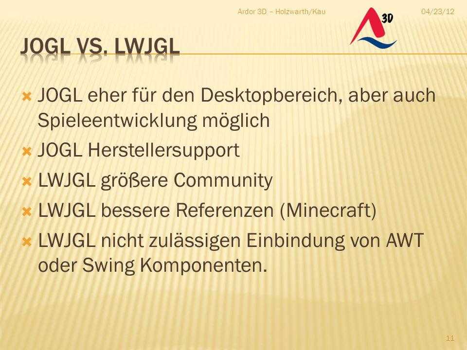 04/23/12Ardor 3D – Holzwarth/Kau 11  JOGL eher für den Desktopbereich, aber auch Spieleentwicklung möglich  JOGL Herstellersupport  LWJGL größere C