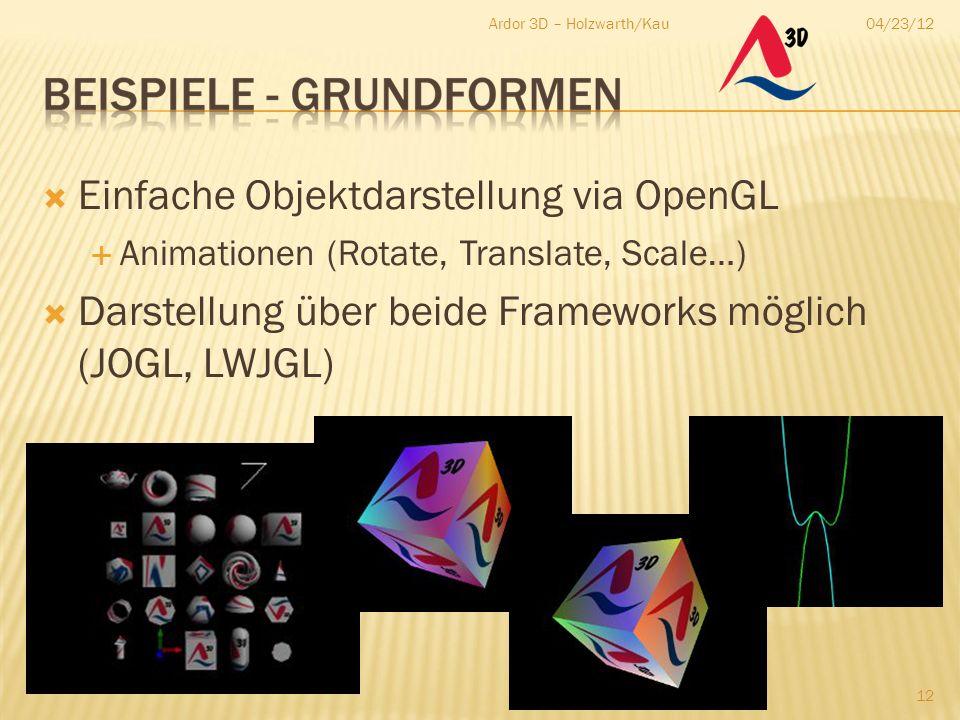 04/23/12Ardor 3D – Holzwarth/Kau 12  Einfache Objektdarstellung via OpenGL  Animationen (Rotate, Translate, Scale…)  Darstellung über beide Framewo