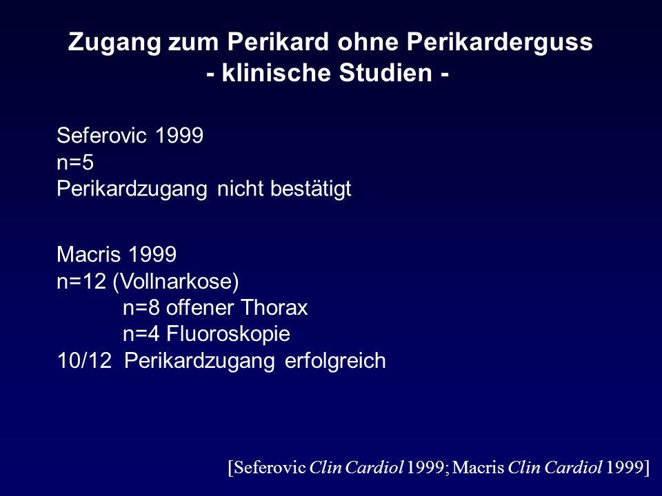Zugang zum Perikard ohne Perikarderguss - klinische Studien - Seferovic 1999 n=5 Perikardzugang nicht bestätigt Macris 1999 n=12 (Vollnarkose) n=8 offener Thorax n=4 Fluoroskopie 10/12 Perikardzugang erfolgreich [Seferovic Clin Cardiol 1999; Macris Clin Cardiol 1999]