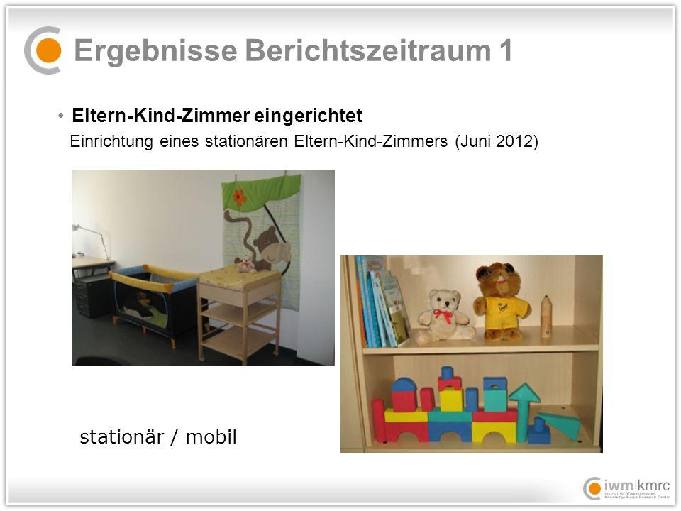 Ergebnisse Berichtszeitraum 1 Eltern-Kind-Zimmer eingerichtet Einrichtung eines stationären Eltern-Kind-Zimmers (Juni 2012) stationär / mobil