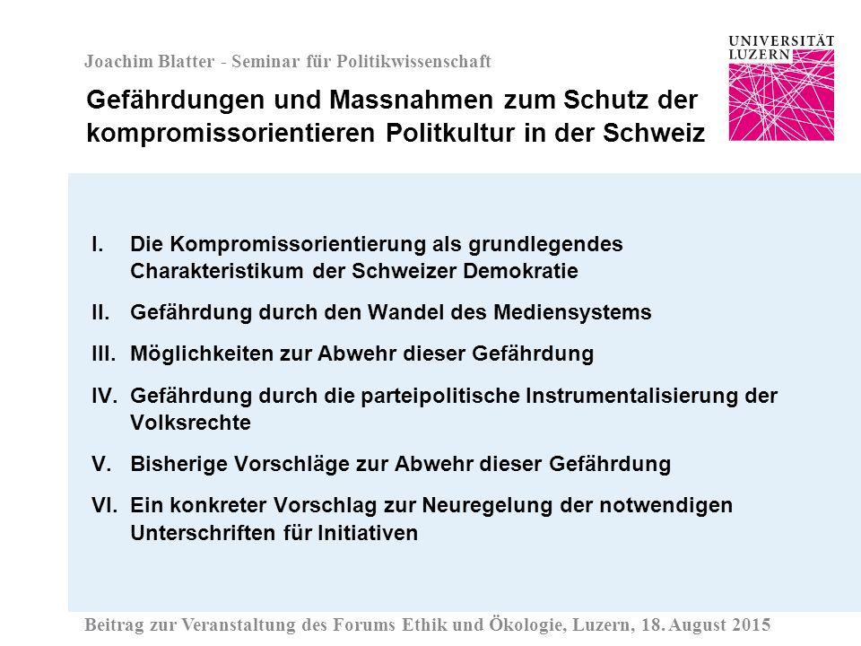 Joachim Blatter - Seminar für Politikwissenschaft I.Die Kompromissorientierung als grundlegendes Charakteristikum der Schweizer Demokratie II.Gefährdung durch den Wandel des Mediensystems III.Möglichkeiten zur Abwehr dieser Gefährdung IV.Gefährdung durch die parteipolitische Instrumentalisierung der Volksrechte V.Bisherige Vorschläge zur Abwehr dieser Gefährdung VI.Ein konkreter Vorschlag zur Neuregelung der notwendigen Unterschriften für Initiativen Gefährdungen und Massnahmen zum Schutz der kompromissorientieren Politkultur in der Schweiz Beitrag zur Veranstaltung des Forums Ethik und Ökologie, Luzern, 18.
