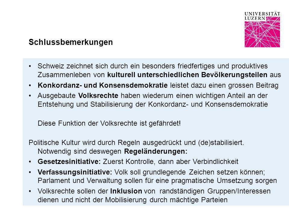 Schlussbemerkungen Schweiz zeichnet sich durch ein besonders friedfertiges und produktives Zusammenleben von kulturell unterschiedlichen Bevölkerungsteilen aus Konkordanz- und Konsensdemokratie leistet dazu einen grossen Beitrag Ausgebaute Volksrechte haben wiederum einen wichtigen Anteil an der Entstehung und Stabilisierung der Konkordanz- und Konsensdemokratie Diese Funktion der Volksrechte ist gefährdet.