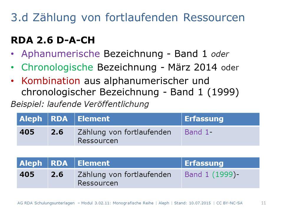3.d Zählung von fortlaufenden Ressourcen RDA 2.6 D-A-CH Aphanumerische Bezeichnung - Band 1 oder Chronologische Bezeichnung - März 2014 oder Kombination aus alphanumerischer und chronologischer Bezeichnung - Band 1 (1999) Beispiel: laufende Veröffentlichung AG RDA Schulungsunterlagen – Modul 3.02.11: Monografische Reihe | Aleph | Stand: 10.07.2015 | CC BY-NC-SA 11 AlephRDAElementErfassung 4052.6Zählung von fortlaufenden Ressourcen Band 1- AlephRDAElementErfassung 4052.6Zählung von fortlaufenden Ressourcen Band 1 (1999)-