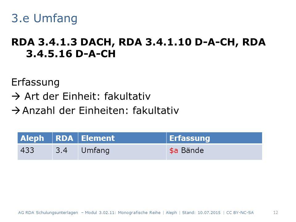 3.e Umfang RDA 3.4.1.3 DACH, RDA 3.4.1.10 D-A-CH, RDA 3.4.5.16 D-A-CH Erfassung  Art der Einheit: fakultativ  Anzahl der Einheiten: fakultativ AG RDA Schulungsunterlagen – Modul 3.02.11: Monografische Reihe | Aleph | Stand: 10.07.2015 | CC BY-NC-SA 12 AlephRDAElementErfassung 4333.4Umfang$a Bände