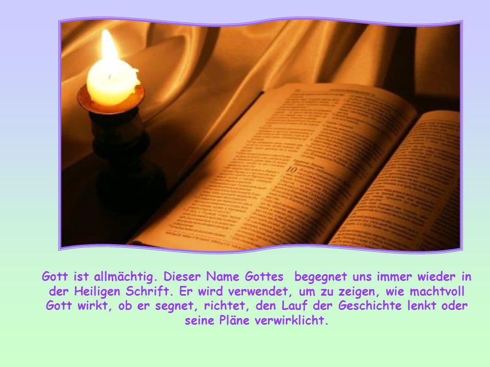 Gott ist allmächtig.Dieser Name Gottes begegnet uns immer wieder in der Heiligen Schrift.