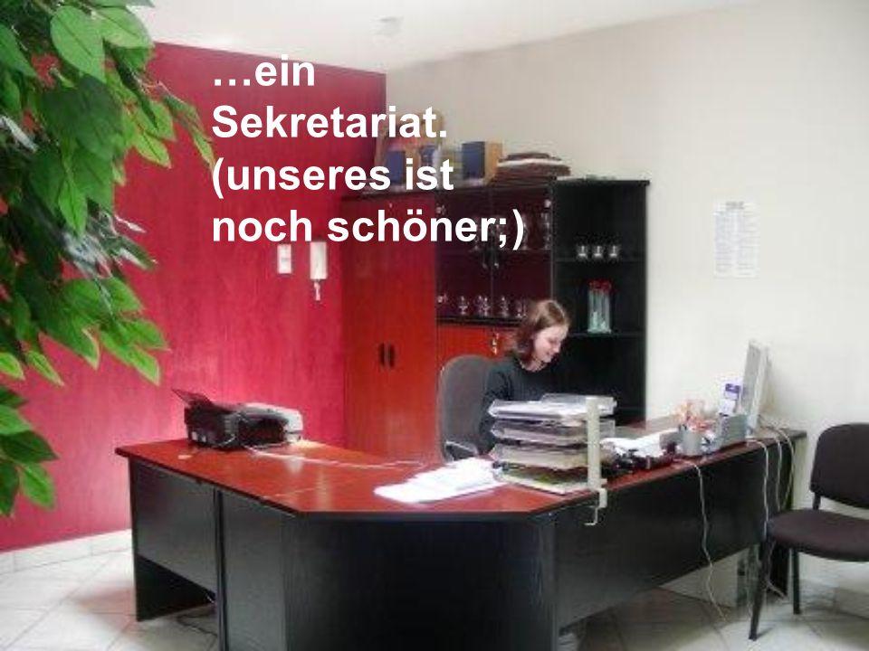 …ein Sekretariat. (unseres ist noch schöner;)