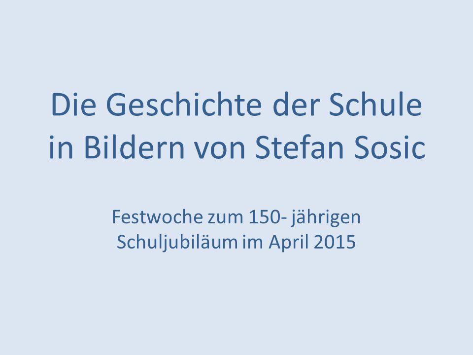 Die Geschichte der Schule in Bildern von Stefan Sosic Festwoche zum 150- jährigen Schuljubiläum im April 2015