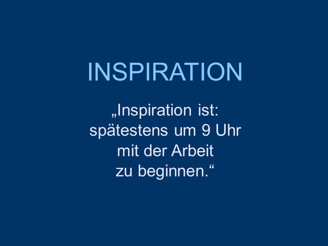"""INSPIRATION """"Inspiration ist: spätestens um 9 Uhr mit der Arbeit zu beginnen."""""""