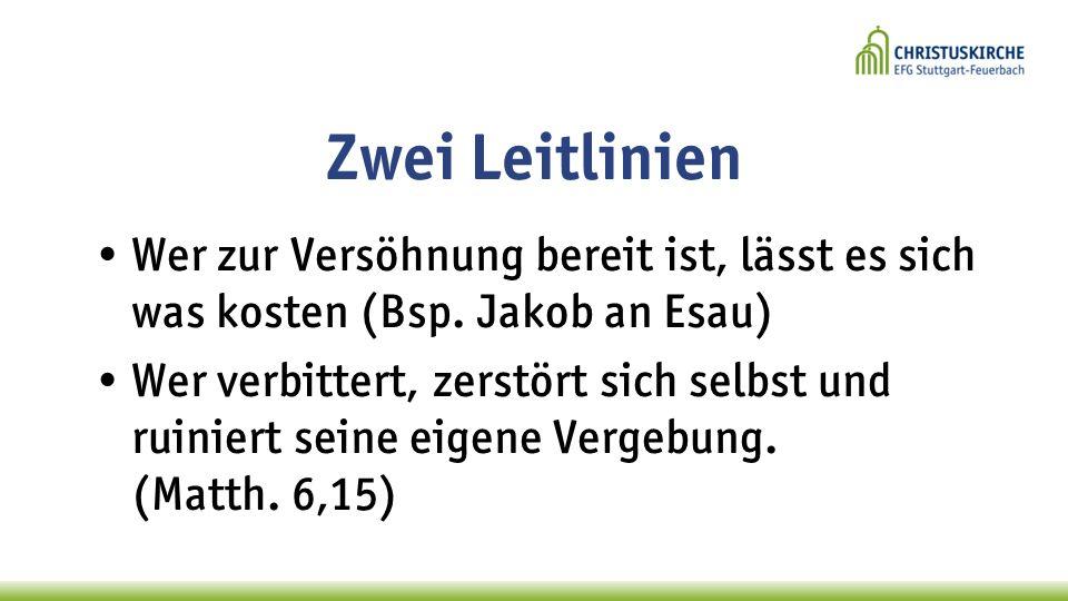 Zwei Leitlinien Wer zur Versöhnung bereit ist, lässt es sich was kosten (Bsp. Jakob an Esau) Wer verbittert, zerstört sich selbst und ruiniert seine e