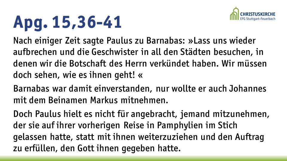 Apg. 15,36-41 Nach einiger Zeit sagte Paulus zu Barnabas: »Lass uns wieder aufbrechen und die Geschwister in all den Städten besuchen, in denen wir di