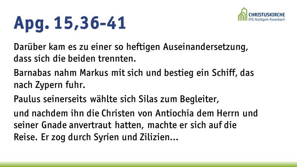 Apg. 15,36-41 Darüber kam es zu einer so heftigen Auseinandersetzung, dass sich die beiden trennten. Barnabas nahm Markus mit sich und bestieg ein Sch