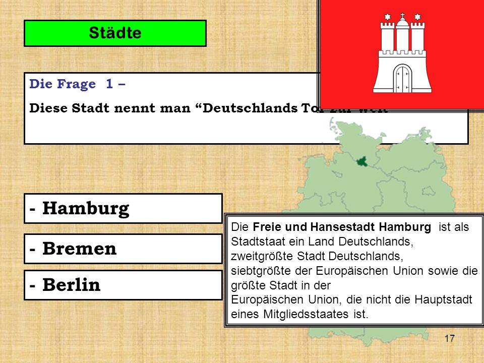 17 Die Frage 1 – Diese Stadt nennt man Deutschlands Tor zur Welt - Hamburg Städte - Bremen - Berlin Die Freie und Hansestadt Hamburg ist als Stadtstaat ein Land Deutschlands, zweitgrößte Stadt Deutschlands, siebtgrößte der Europäischen Union sowie die größte Stadt in der Europäischen Union, die nicht die Hauptstadt eines Mitgliedsstaates ist.