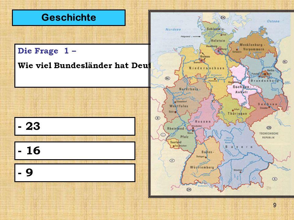 9 Die Frage 1 – Wie viel Bundesländer hat Deutschland? - 23 Geschichte - 16 - 9