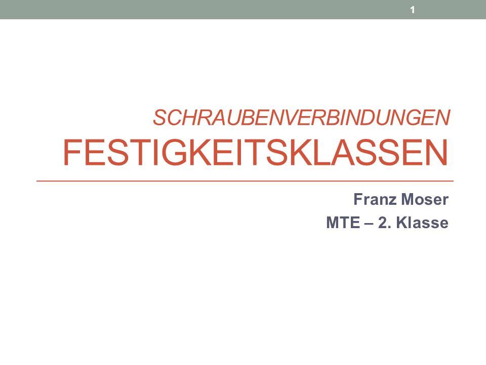 SCHRAUBENVERBINDUNGEN FESTIGKEITSKLASSEN Franz Moser MTE – 2. Klasse 1