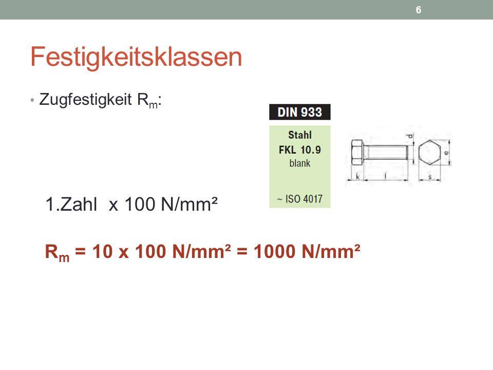 Festigkeitsklassen Zugfestigkeit R m : 1.Zahl x 100 N/mm² R m = 10 x 100 N/mm² = 1000 N/mm² 6