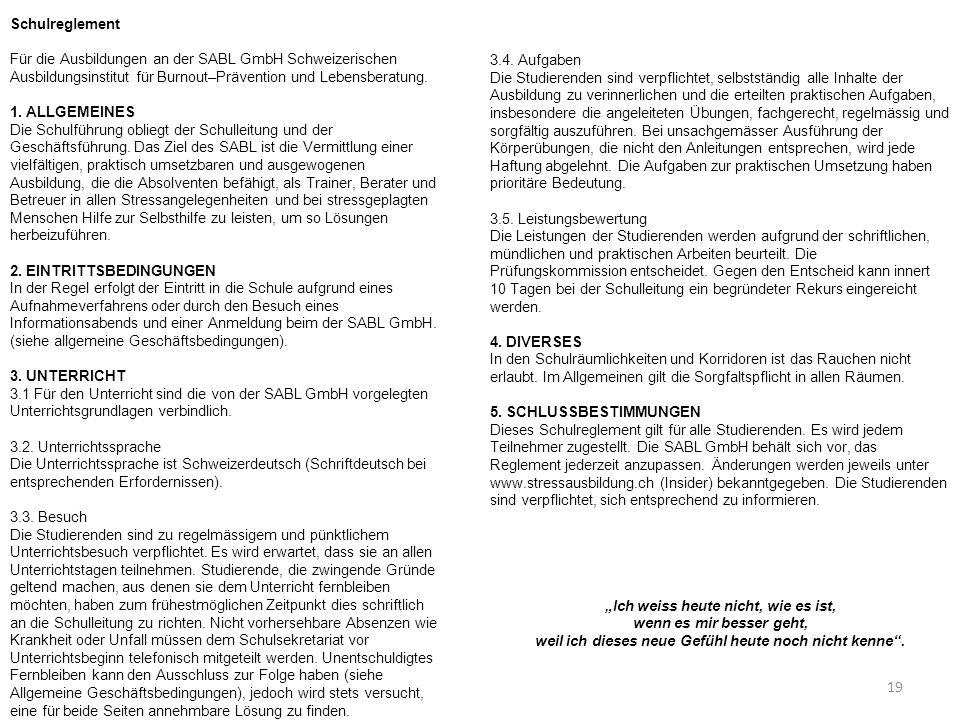 19 Schulreglement Für die Ausbildungen an der SABL GmbH Schweizerischen Ausbildungsinstitut für Burnout–Prävention und Lebensberatung. 1. ALLGEMEINES