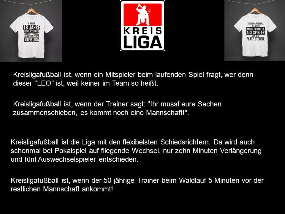 Kreisligafußball ist, wenn ein Mitspieler beim laufenden Spiel fragt, wer denn dieser LEO ist, weil keiner im Team so heißt.