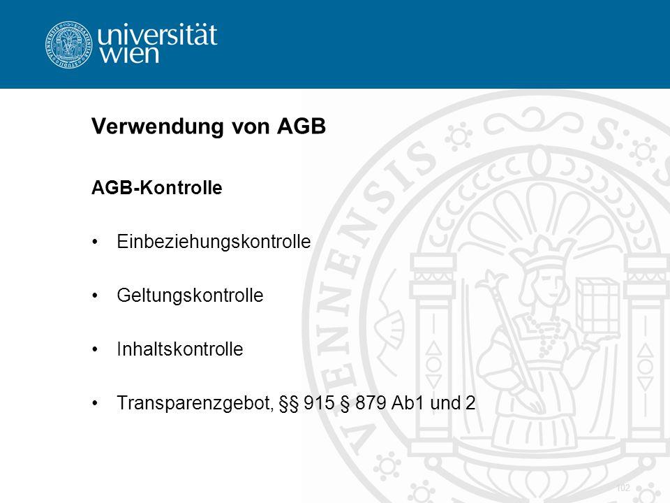 Verwendung von AGB AGB-Kontrolle Einbeziehungskontrolle Geltungskontrolle Inhaltskontrolle Transparenzgebot, §§ 915 § 879 Ab1 und 2 102