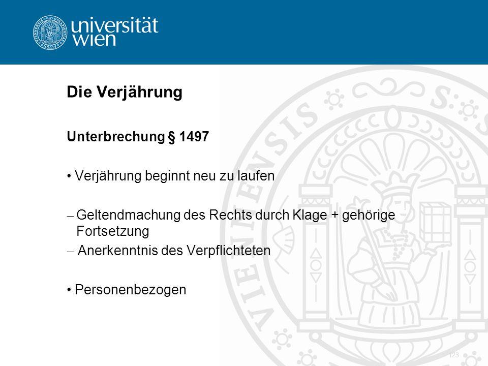 Die Verjährung Unterbrechung § 1497 Verjährung beginnt neu zu laufen  Geltendmachung des Rechts durch Klage + gehörige Fortsetzung  Anerkenntnis des