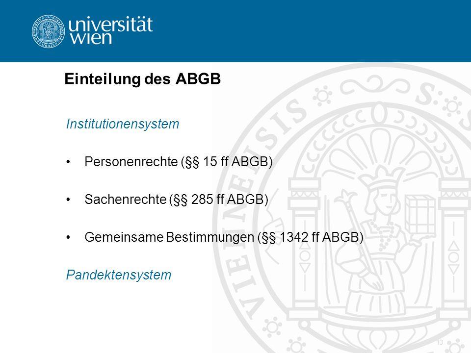 Einteilung des ABGB Institutionensystem Personenrechte (§§ 15 ff ABGB) Sachenrechte (§§ 285 ff ABGB) Gemeinsame Bestimmungen (§§ 1342 ff ABGB) Pandekt