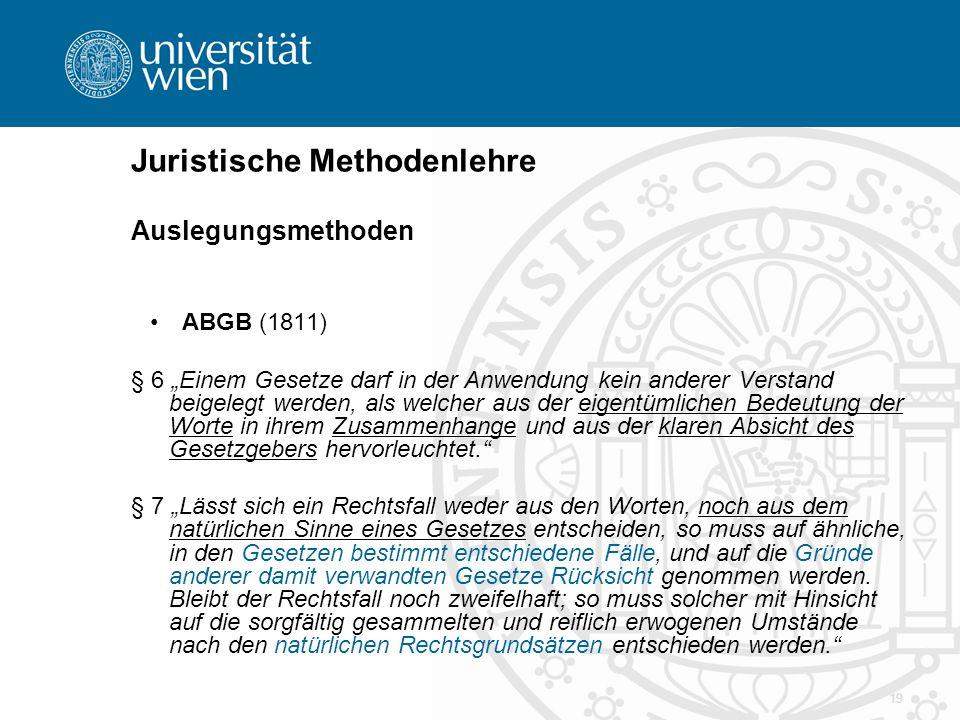 """19 Juristische Methodenlehre Auslegungsmethoden ABGB (1811) § 6 """"Einem Gesetze darf in der Anwendung kein anderer Verstand beigelegt werden, als welch"""