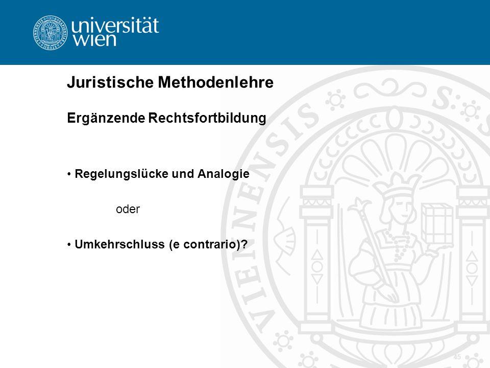 45 Juristische Methodenlehre Ergänzende Rechtsfortbildung Regelungslücke und Analogie oder Umkehrschluss (e contrario)?