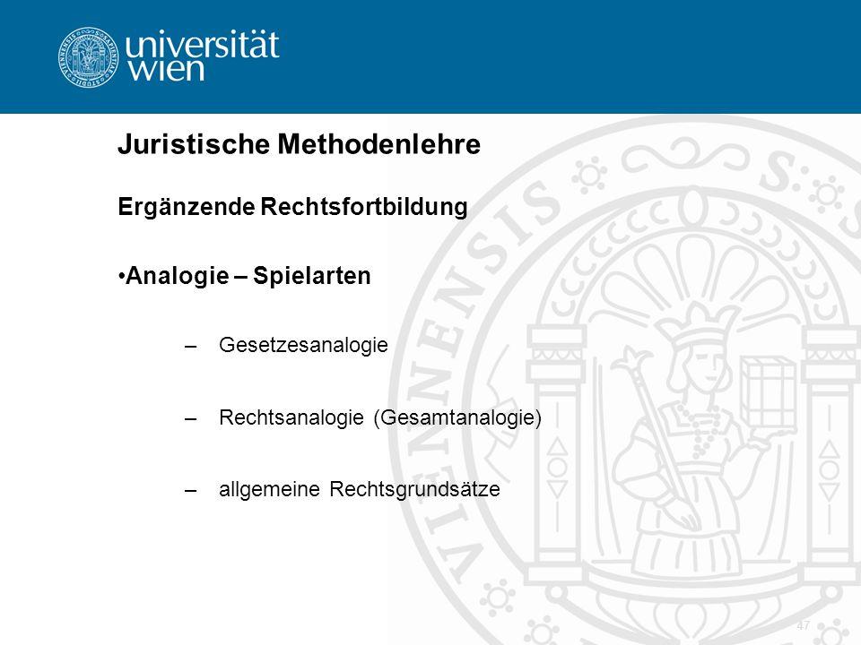 47 Juristische Methodenlehre Ergänzende Rechtsfortbildung Analogie – Spielarten –Gesetzesanalogie –Rechtsanalogie (Gesamtanalogie) –allgemeine Rechtsg