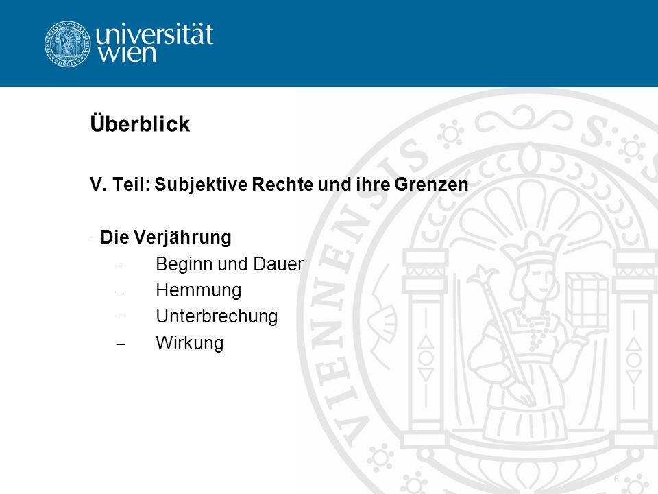 Überblick V. Teil: Subjektive Rechte und ihre Grenzen  Die Verjährung  Beginn und Dauer  Hemmung  Unterbrechung  Wirkung 6