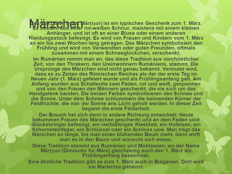 Märzchen Das Märzchen (rum. Mărior) ist ein typisches Geschenk zum 1. März. Es besteht aus einer rot-weißen Schnur, meistens mit einem kleinen Anhänge