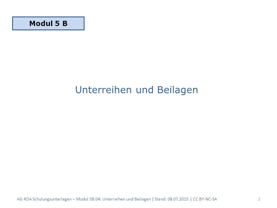 Unterreihen und Beilagen AG RDA Schulungsunterlagen – Modul 5B.04: Unterreihen und Beilagen | Stand: 08.07.2015 | CC BY-NC-SA2 Modul 5 B