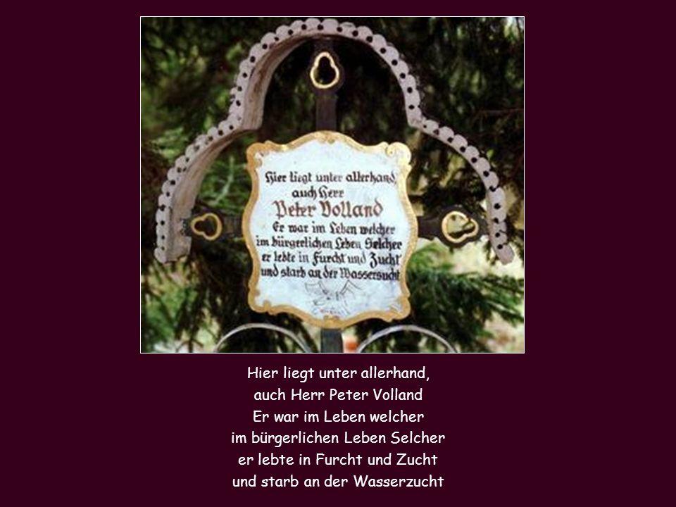 Hier liegt unter allerhand, auch Herr Peter Volland Er war im Leben welcher im bürgerlichen Leben Selcher er lebte in Furcht und Zucht und starb an der Wasserzucht
