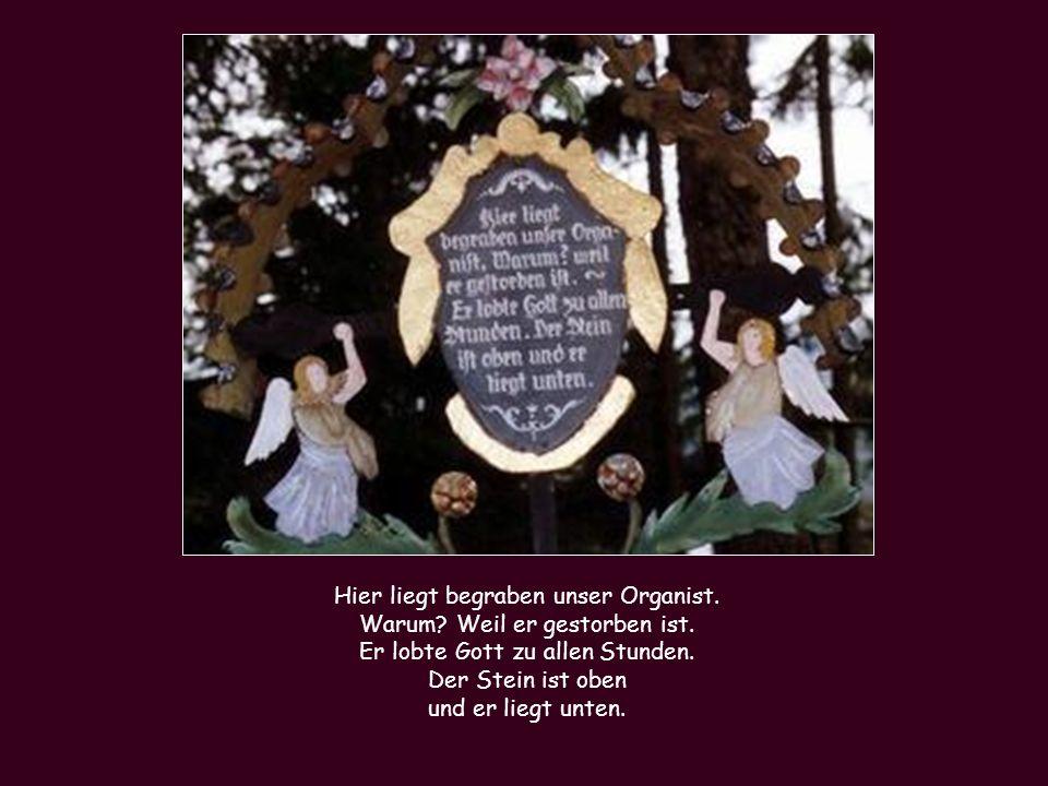 Hier liegt begraben unser Organist. Warum? Weil er gestorben ist. Er lobte Gott zu allen Stunden. Der Stein ist oben und er liegt unten.