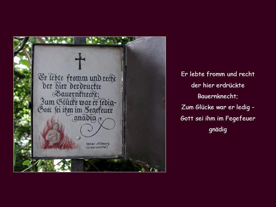 Christ steh still und bet a bissl: Hier liegt der Bauer Jakob Nissl zu schwer mußte er büßen hier Er starb an selbstgebrautem Bier