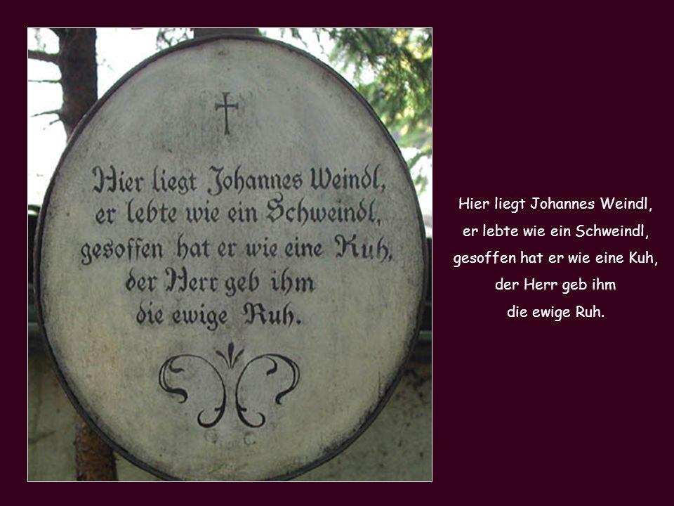 Hier liegt Johannes Weindl, er lebte wie ein Schweindl, gesoffen hat er wie eine Kuh, der Herr geb ihm die ewige Ruh.