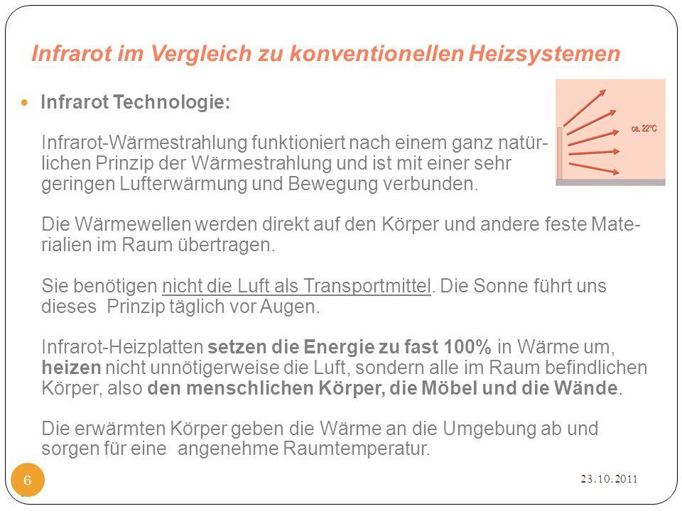 Infrarot im Vergleich zu konventionellen Heizsystemen 23.10.2011 6 Infrarot Technologie: Infrarot-Wärmestrahlung funktioniert nach einem ganz natür- lichen Prinzip der Wärmestrahlung und ist mit einer sehr geringen Lufterwärmung und Bewegung verbunden.