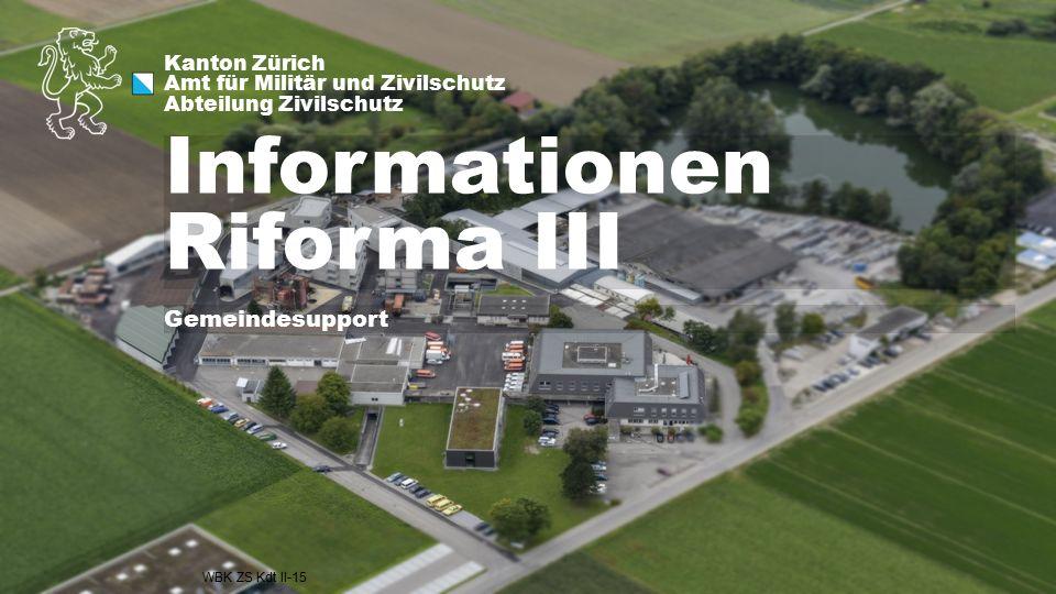 Kanton Zürich Amt für Militär und Zivilschutz Abteilung Zivilschutz Informationen Riforma III WBK ZS Kdt II-15 Gemeindesupport