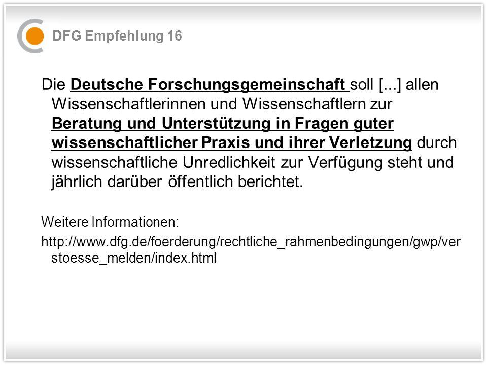 DFG Empfehlung 16 Die Deutsche Forschungsgemeinschaft soll [...] allen Wissenschaftlerinnen und Wissenschaftlern zur Beratung und Unterstützung in Fragen guter wissenschaftlicher Praxis und ihrer Verletzung durch wissenschaftliche Unredlichkeit zur Verfügung steht und jährlich darüber öffentlich berichtet.