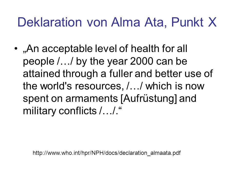 """Deklaration von Alma Ata, Punkt X """"An acceptable level of health for all people /…/ by the year 2000 can be attained through a fuller and better use o"""