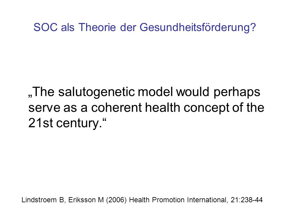 """SOC als Theorie der Gesundheitsförderung? """"The salutogenetic model would perhaps serve as a coherent health concept of the 21st century."""" Lindstroem B"""