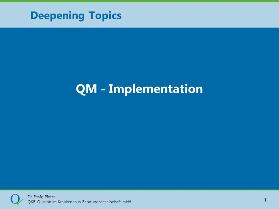Dr. Erwig Pinter QKB-Qualität im Krankenhaus Beratungsgesellschaft mbH 1 QM - Implementation Deepening Topics