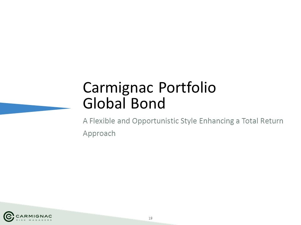 19 A Flexible and Opportunistic Style Enhancing a Total Return Approach Carmignac Portfolio Global Bond