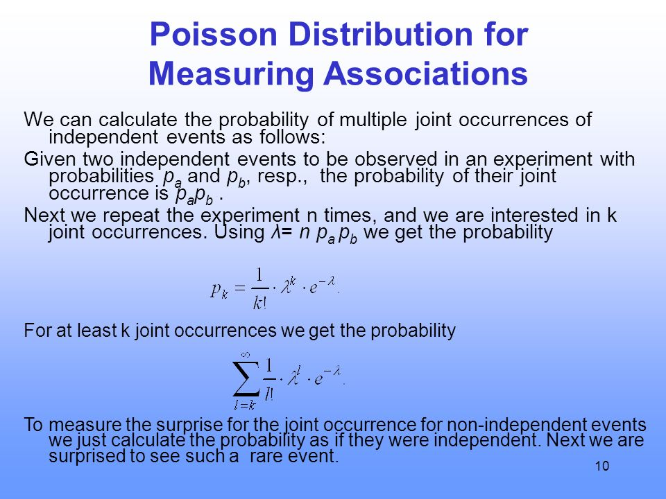 10 Poisson Distribution for Measuring Associations We can calculate the probability of multiple joint occurrences of independent events as follows: Given two independent events to be observed in an experiment with probabilities p a and p b, resp., the probability of their joint occurrence is p a p b.