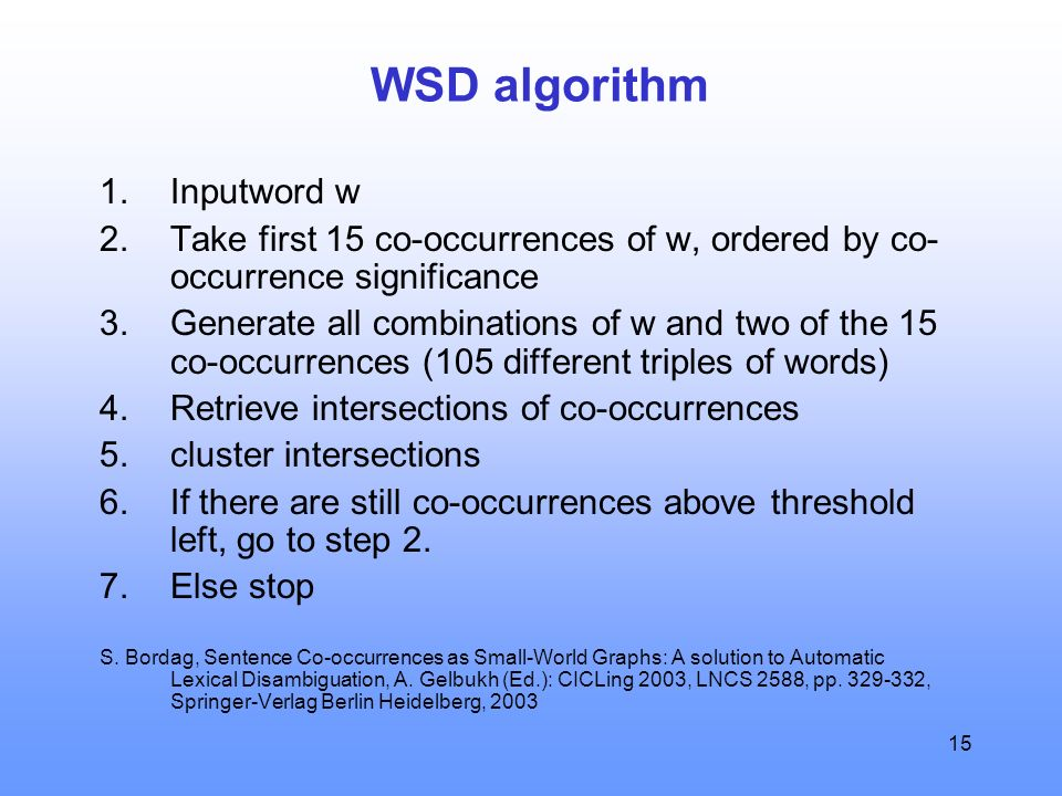 15 WSD algorithm 1.Inputword w 2.Take first 15 co-occurrences of w, ordered by co- occurrence significance 3.Generate all combinations of w and two of