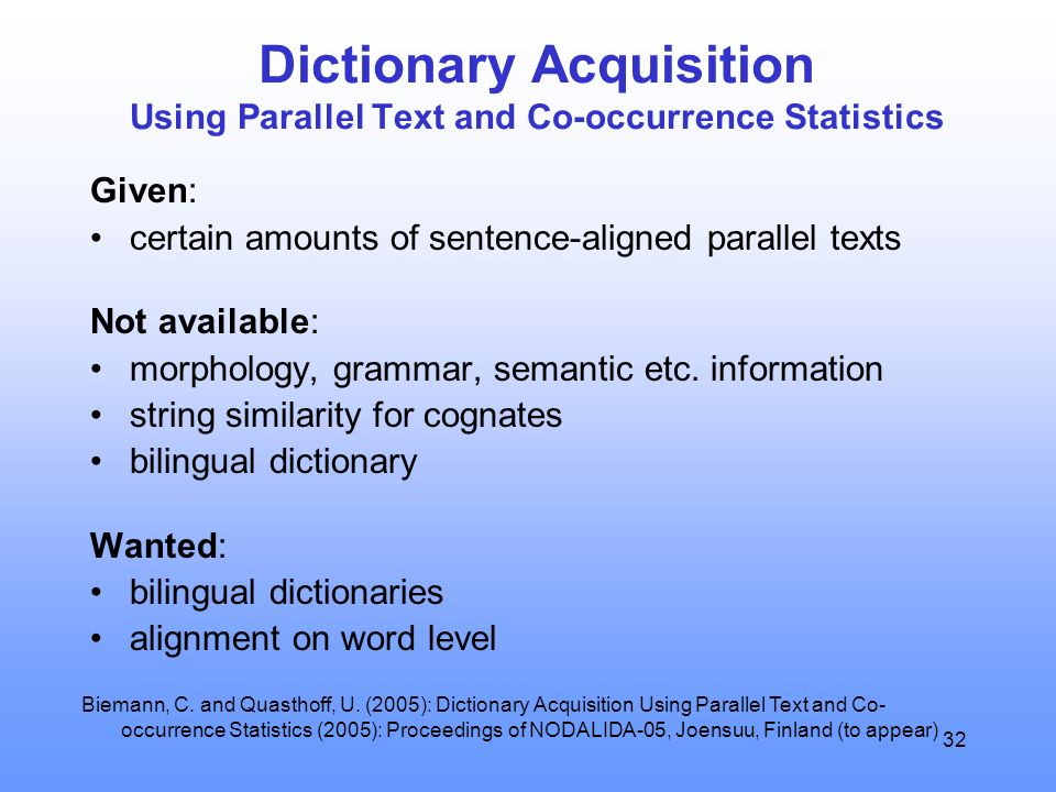 32 Dictionary Acquisition Using Parallel Text and Co-occurrence Statistics Given: certain amounts of sentence-aligned parallel texts Not available: mo
