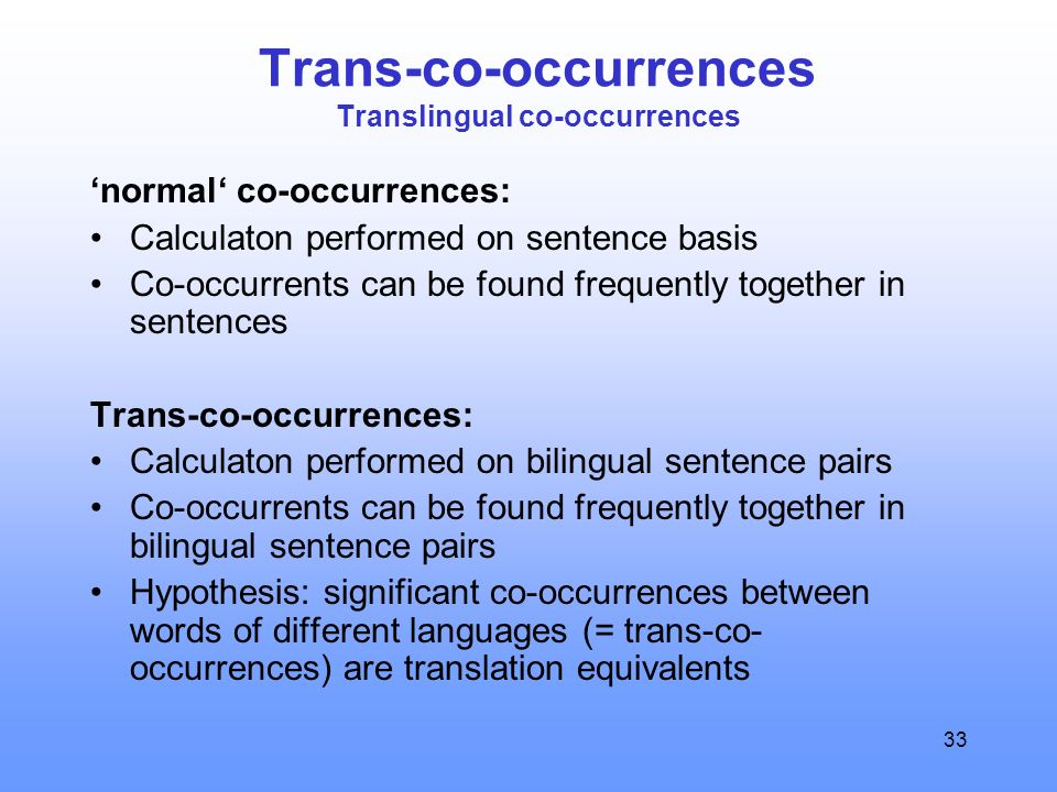 33 Trans-co-occurrences Translingual co-occurrences 'normal' co-occurrences: Calculaton performed on sentence basis Co-occurrents can be found frequently together in sentences Trans-co-occurrences: Calculaton performed on bilingual sentence pairs Co-occurrents can be found frequently together in bilingual sentence pairs Hypothesis: significant co-occurrences between words of different languages (= trans-co- occurrences) are translation equivalents
