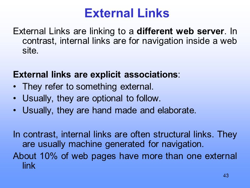 43 External Links External Links are linking to a different web server. In contrast, internal links are for navigation inside a web site. External lin